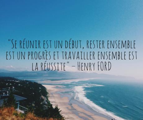 « Se réunir est un début, rester ensemble est un progrès et travailler ensemble est la réussite » – Henry FORD.